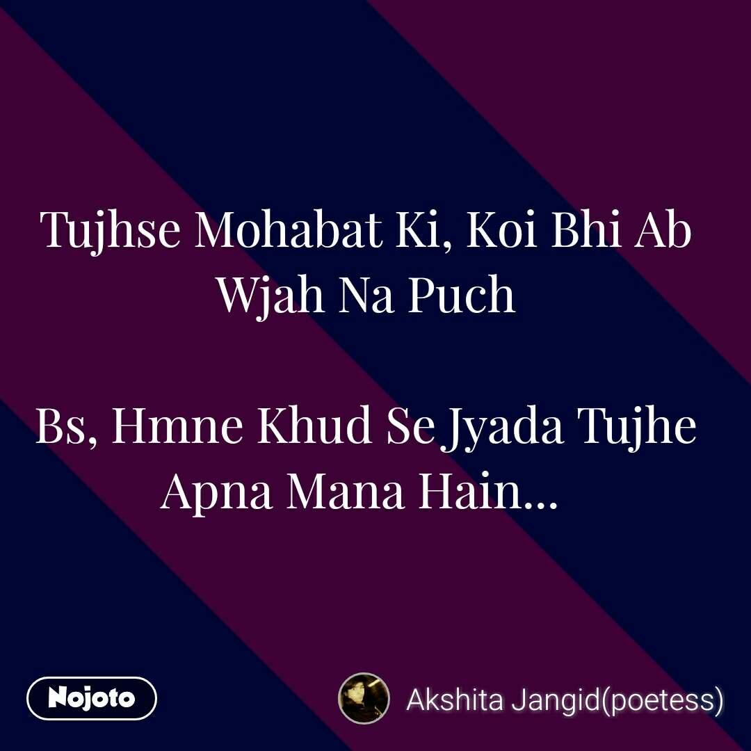 Tujhse Mohabat Ki, Koi Bhi Ab Wjah Na Puch  Bs, Hmne Khud Se Jyada Tujhe Apna Mana Hain...            #NojotoQuote