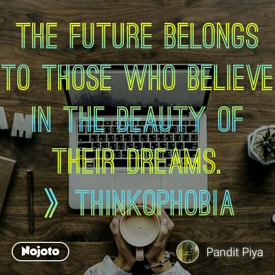 The future belongs to those who believe in the beauty of their dreams. 》THINKOPHOBIA