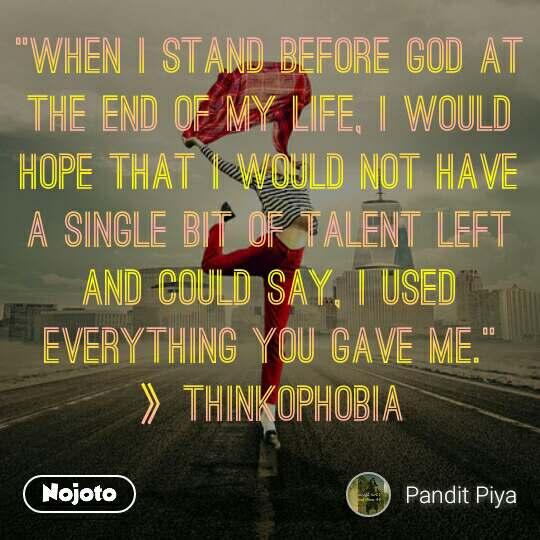 """""""When I stand before God at the end of my life, I would hope that I would not have a single bit of talent left and could say, I used everything you gave me."""" 》Thinkophobia"""