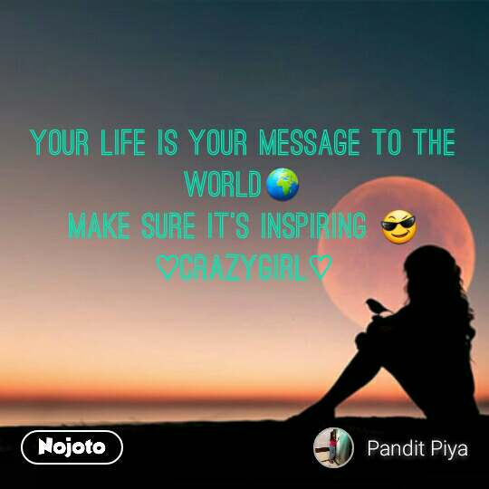 Your life is your message to the world🌍 Make sure it's inspiring 😎 ♡CRAZYGIRL♡