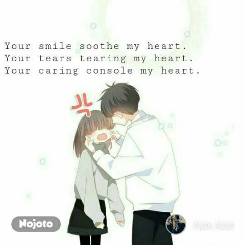 Your smile soothe my heart. Your tears tearing my heart. Your caring console my heart.