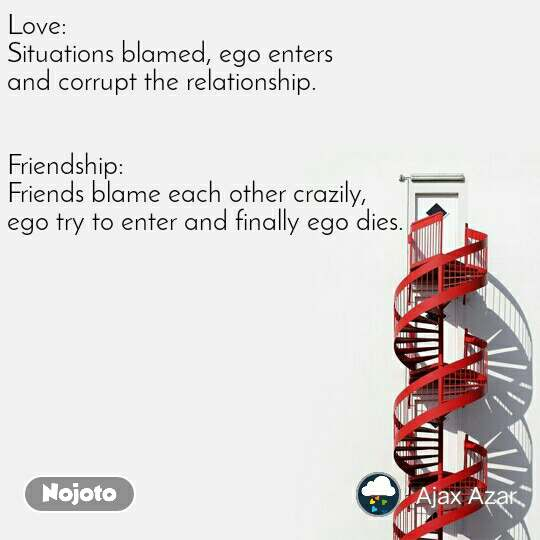 Love: Situations blamed, ego enters  and corrupt the relationship.    Friendship: Friends blame each other crazily,   ego try to enter and finally ego dies.