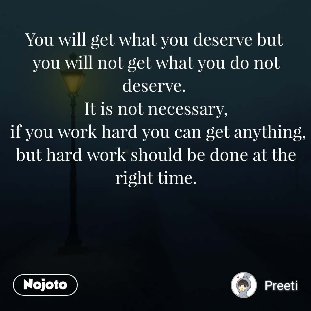 You will get what you deserve but  you will not get what you do not deserve.  It is not necessary,  if you work hard you can get anything, but hard work should be done at the right time.
