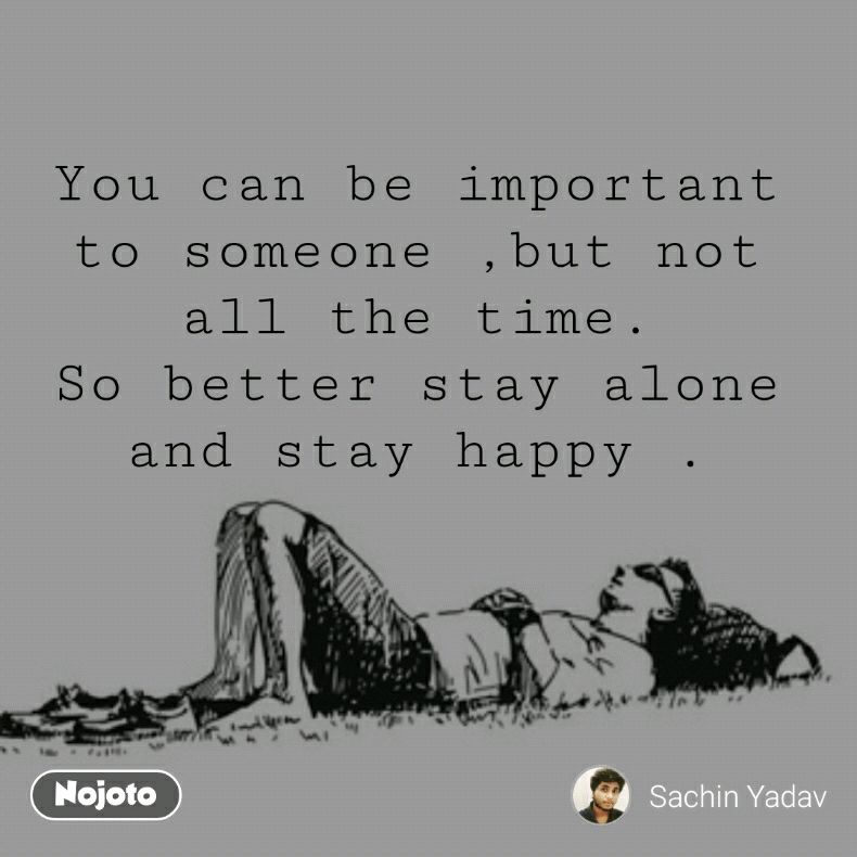 You Can Be Important To Someone But Not All The Time So Better