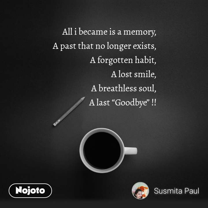 "All i became is a memory, A past that no longer exists, A forgotten habit, A lost smile, A breathless soul, A last ""Goodbye"" !!"
