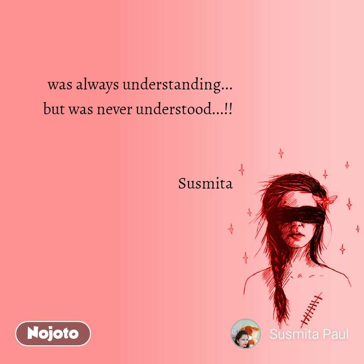 was always understanding... but was never understood...!!   Susmita