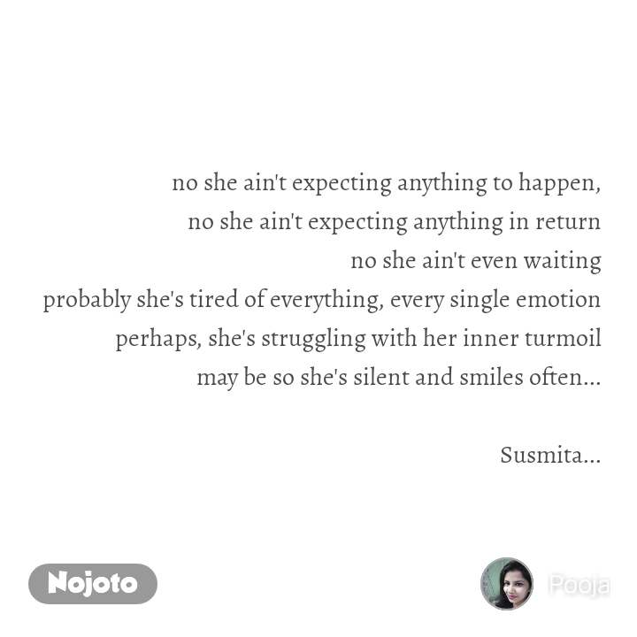 no she ain't expecting anything to happen, no she ain't expecting anything in return no she ain't even waiting probably she's tired of everything, every single emotion perhaps, she's struggling with her inner turmoil may be so she's silent and smiles often...  Susmita...