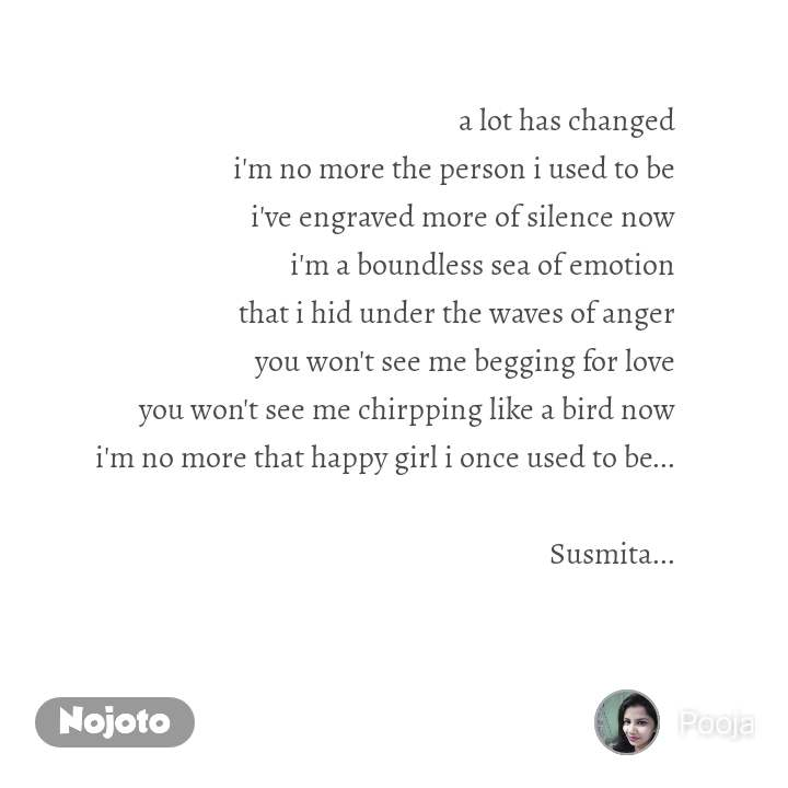 a lot has changed i'm no more the person i used to be i've engraved more of silence now i'm a boundless sea of emotion that i hid under the waves of anger you won't see me begging for love you won't see me chirpping like a bird now i'm no more that happy girl i once used to be...  Susmita...