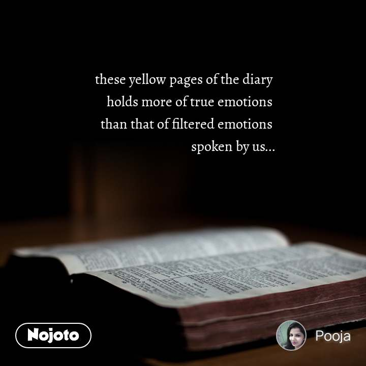 these yellow pages of the diary  holds more of true emotions  than that of filtered emotions  spoken by us...