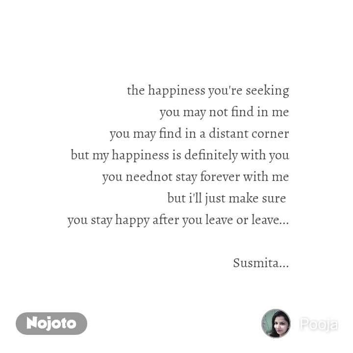 the happiness you're seeking you may not find in me you may find in a distant corner but my happiness is definitely with you you neednot stay forever with me but i'll just make sure  you stay happy after you leave or leave...  Susmita...