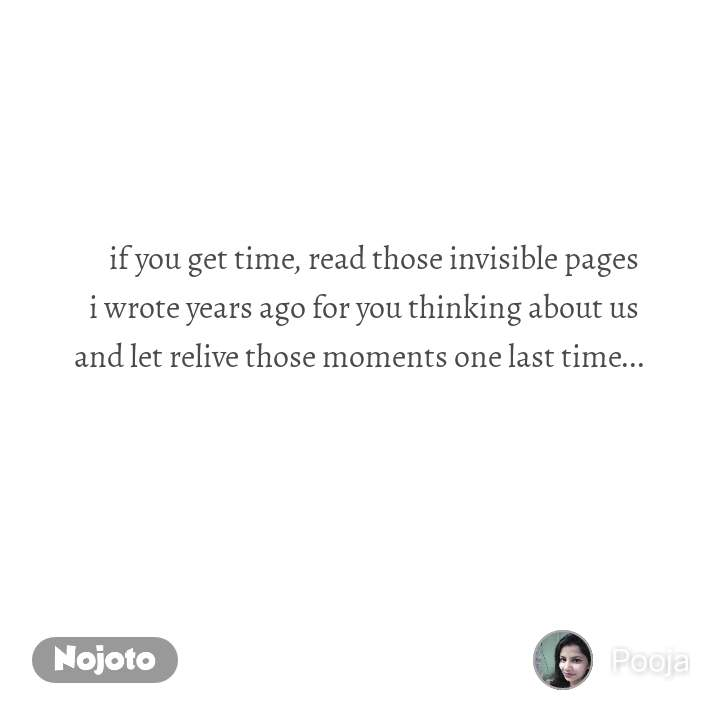 if you get time, read those invisible pages  i wrote years ago for you thinking about us  and let relive those moments one last time...