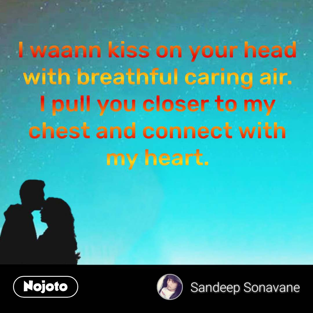 I waann kiss on your head with breathful caring air. I pull you closer to my chest and connect with my heart. #NojotoQuote