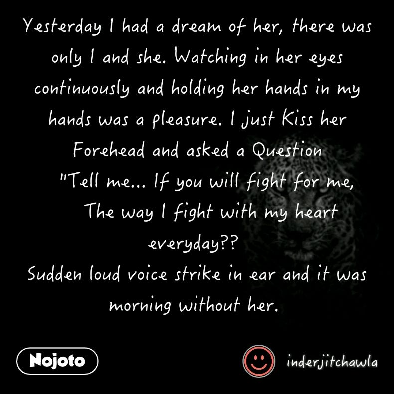 """Yesterday I had a dream of her, there was only I and she. Watching in her eyes continuously and holding her hands in my hands was a pleasure. I just Kiss her Forehead and asked a Question     """"Tell me... If you will fight for me,      The way I fight with my heart everyday??  Sudden loud voice strike in ear and it was morning without her."""