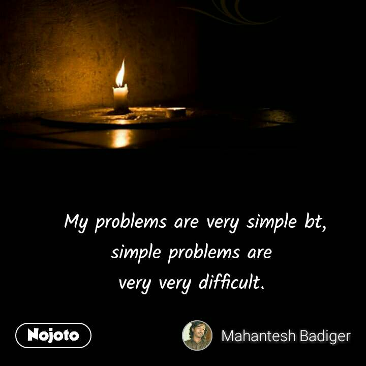 My problems are very simple bt, simple problems are  very very difficult.  #NojotoQuote