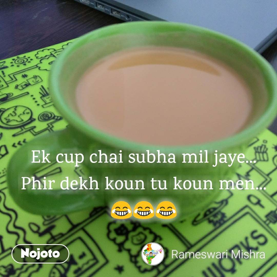 Ek cup chai subha mil jaye... Phir dekh koun tu koun men... 😂😂😂