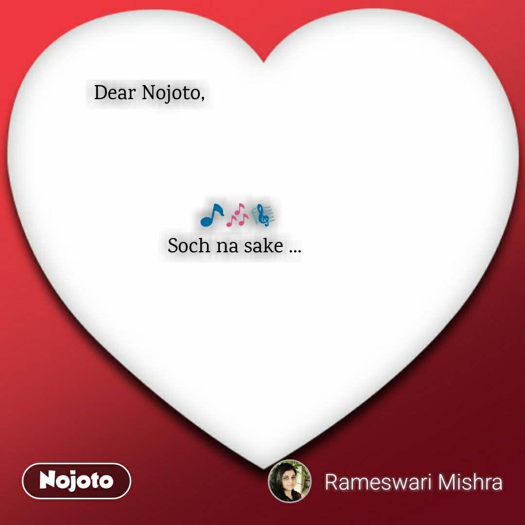 Dear Nojoto,                                     🎵🎶🎼                                 Soch na sake ...