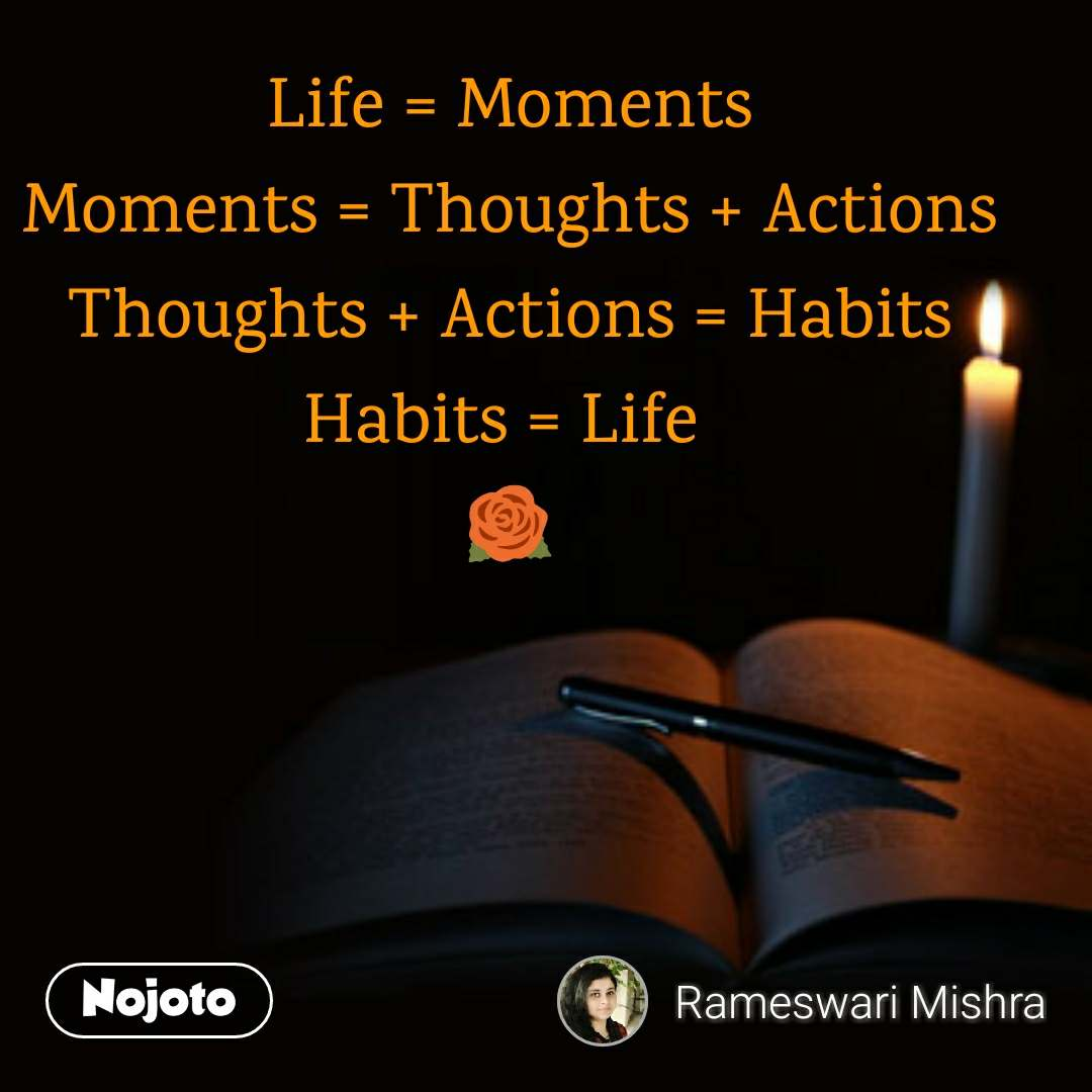Life = Moments Moments = Thoughts + Actions Thoughts + Actions = Habits Habits = Life  🌹