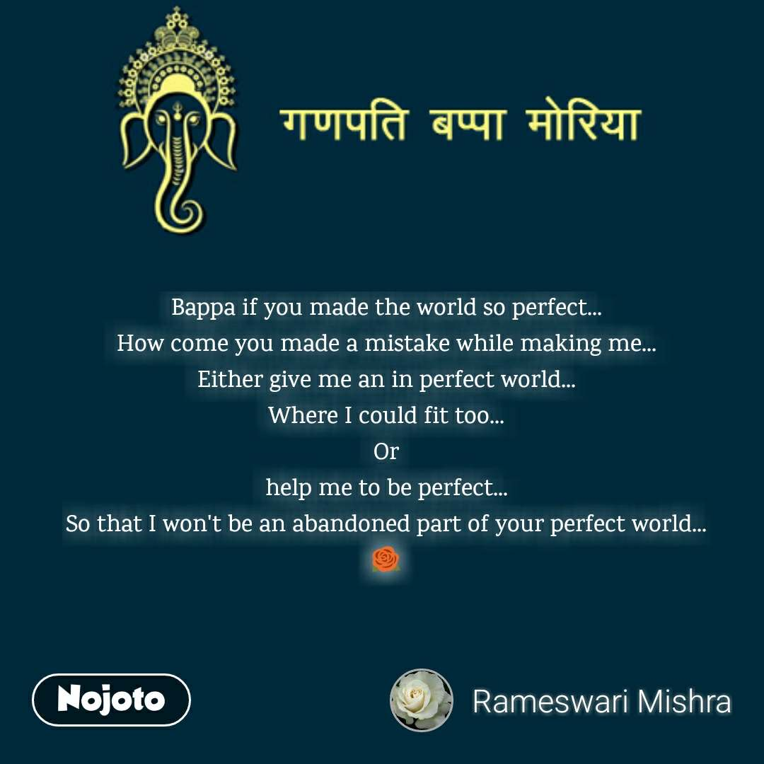 Bappa if you made the world so perfect... How come you made a mistake while making me... Either give me an in perfect world... Where I could fit too... Or help me to be perfect... So that I won't be an abandoned part of your perfect world... 🌹