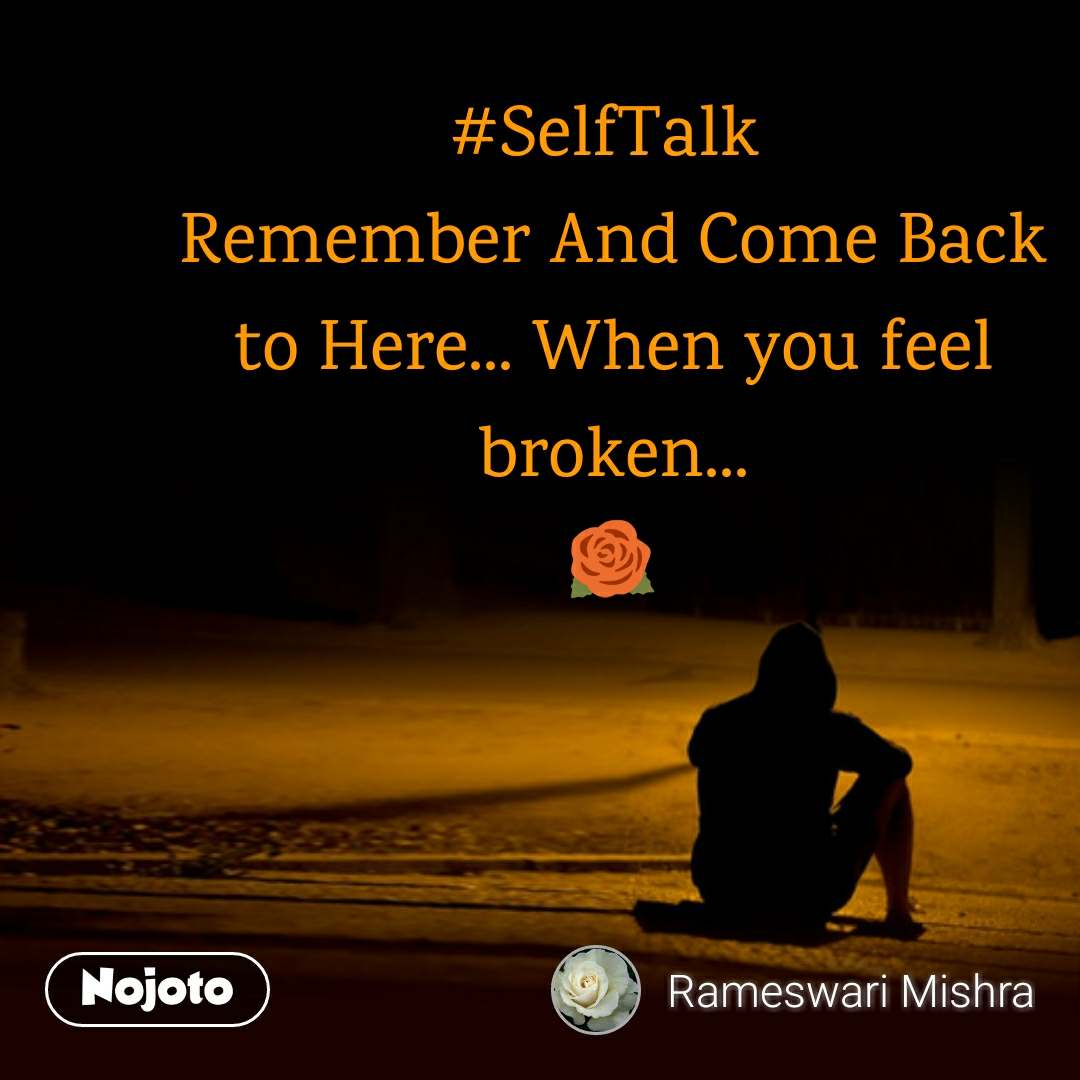 #SelfTalk  Remember And Come Back to Here... When you feel broken... 🌹