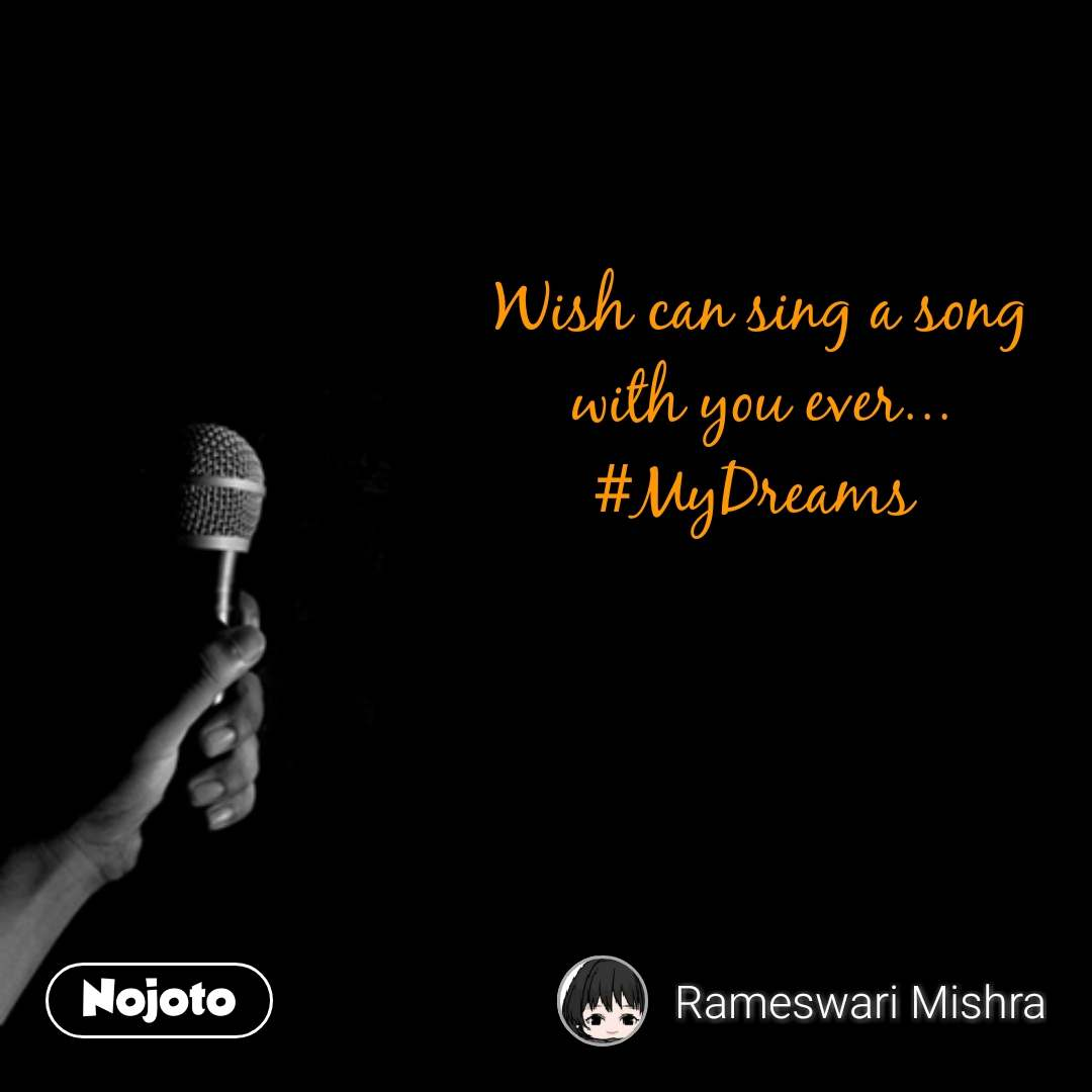 Wish can sing a song with you ever... #MyDreams  #NojotoQuote