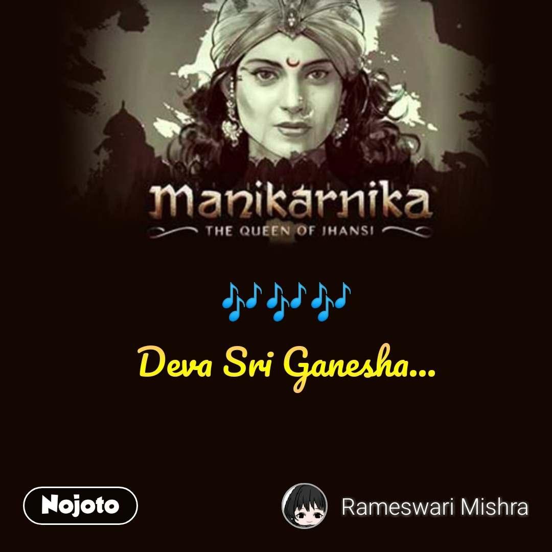 manikarnika queen of jhansi 🎶🎶🎶 Deva Sri Ganesha... #NojotoQuote