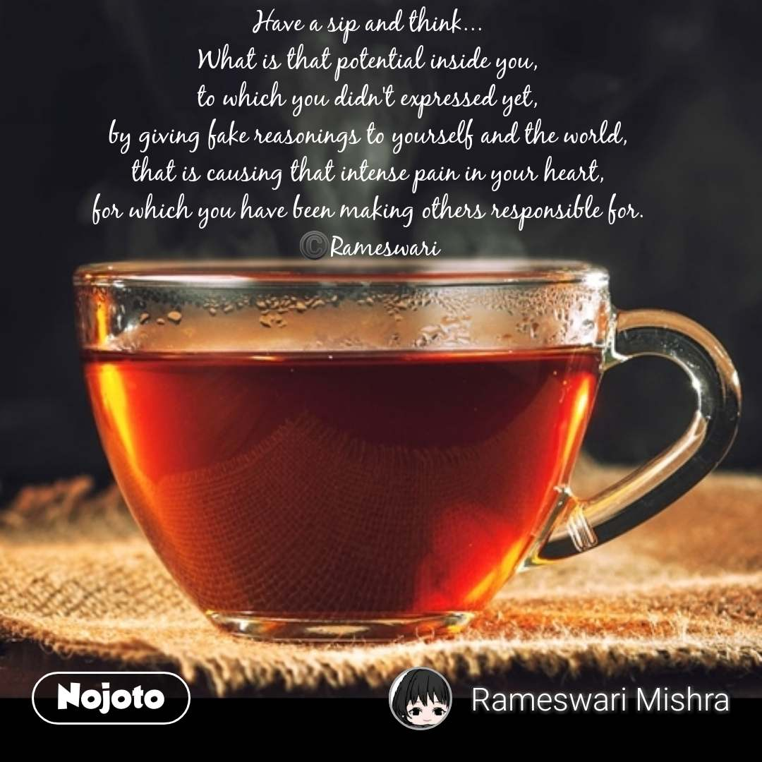 Have a sip and think... What is that potential inside you, to which you didn't expressed yet, by giving fake reasonings to yourself and the world, that is causing that intense pain in your heart, for which you have been making others responsible for. ©️Rameswari #NojotoQuote
