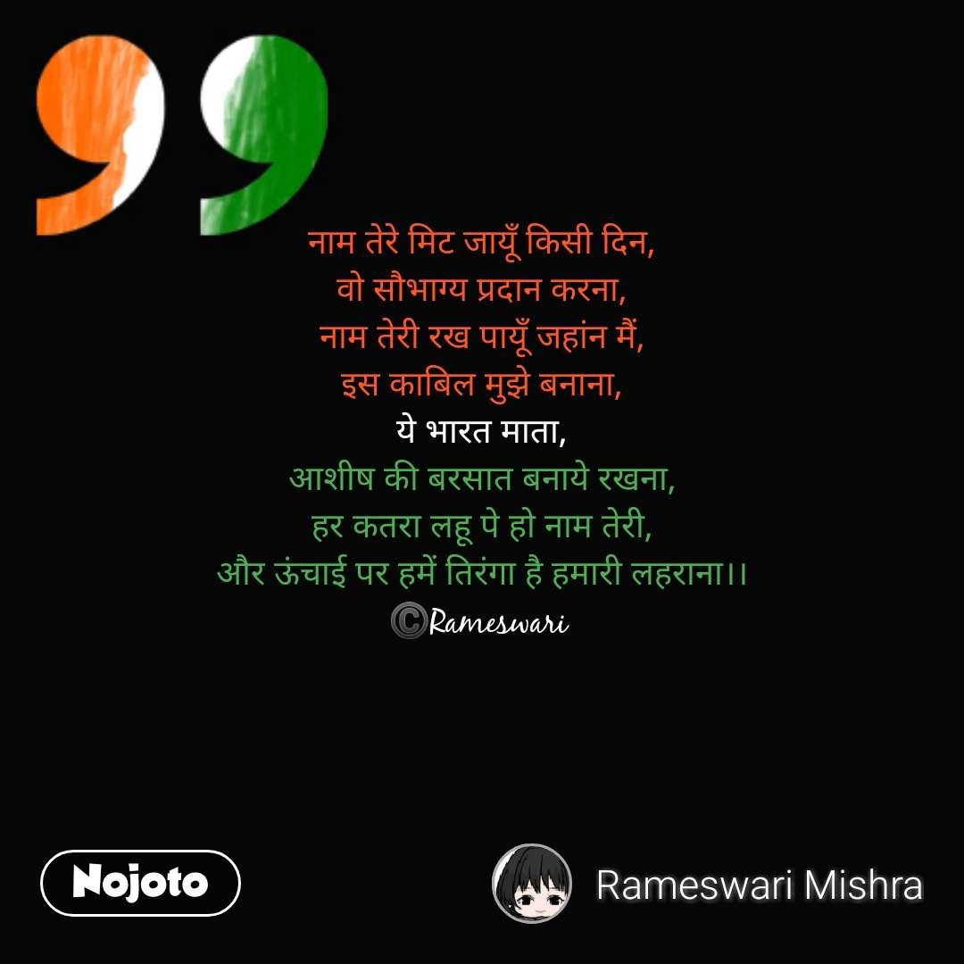 नाम तेरे मिट जायूँ किसी दिन, वो सौभाग्य प्रदान करना, नाम तेरी रख पायूँ जहांन मैं, इस काबिल मुझे बनाना, ये भारत माता, आशीष की बरसात बनाये रखना, हर कतरा लहू पे हो नाम तेरी, और ऊंचाई पर हमें तिरंगा है हमारी लहराना।। ©️Rameswari    #NojotoQuote