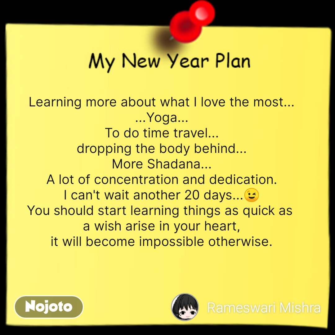 Learning more about what I love the most... ...Yoga... To do time travel... dropping the body behind... More Shadana... A lot of concentration and dedication. I can't wait another 20 days...😉 You should start learning things as quick as  a wish arise in your heart, it will become impossible otherwise.  #NojotoQuote