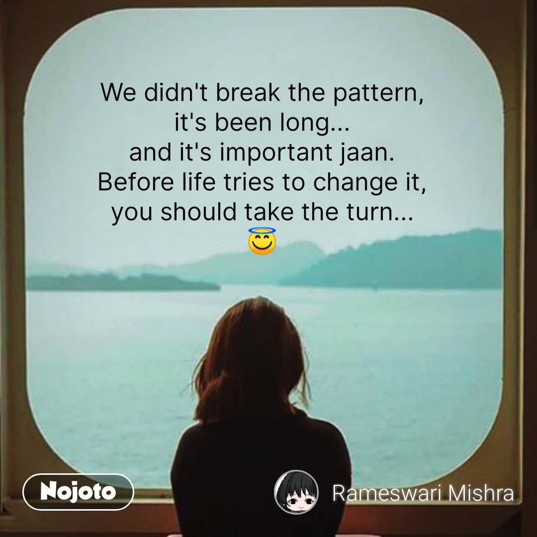 We didn't break the pattern, it's been long... and it's important jaan. Before life tries to change it, you should take the turn... 😇 #NojotoQuote