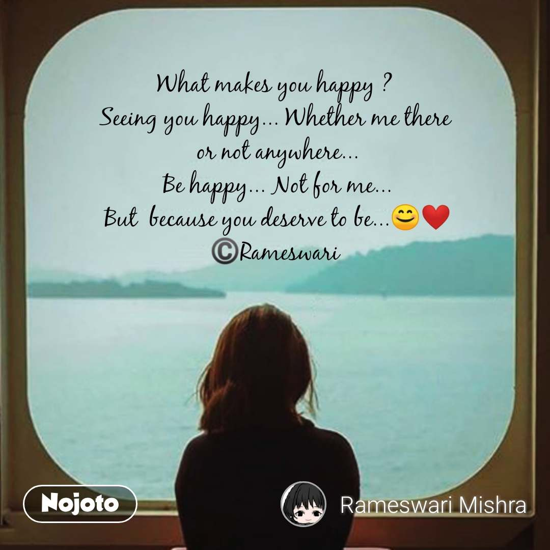 What makes you happy ?  Seeing you happy... Whether me there  or not anywhere... Be happy... Not for me... But  because you deserve to be...😊❤️ ©️Rameswari  #NojotoQuote