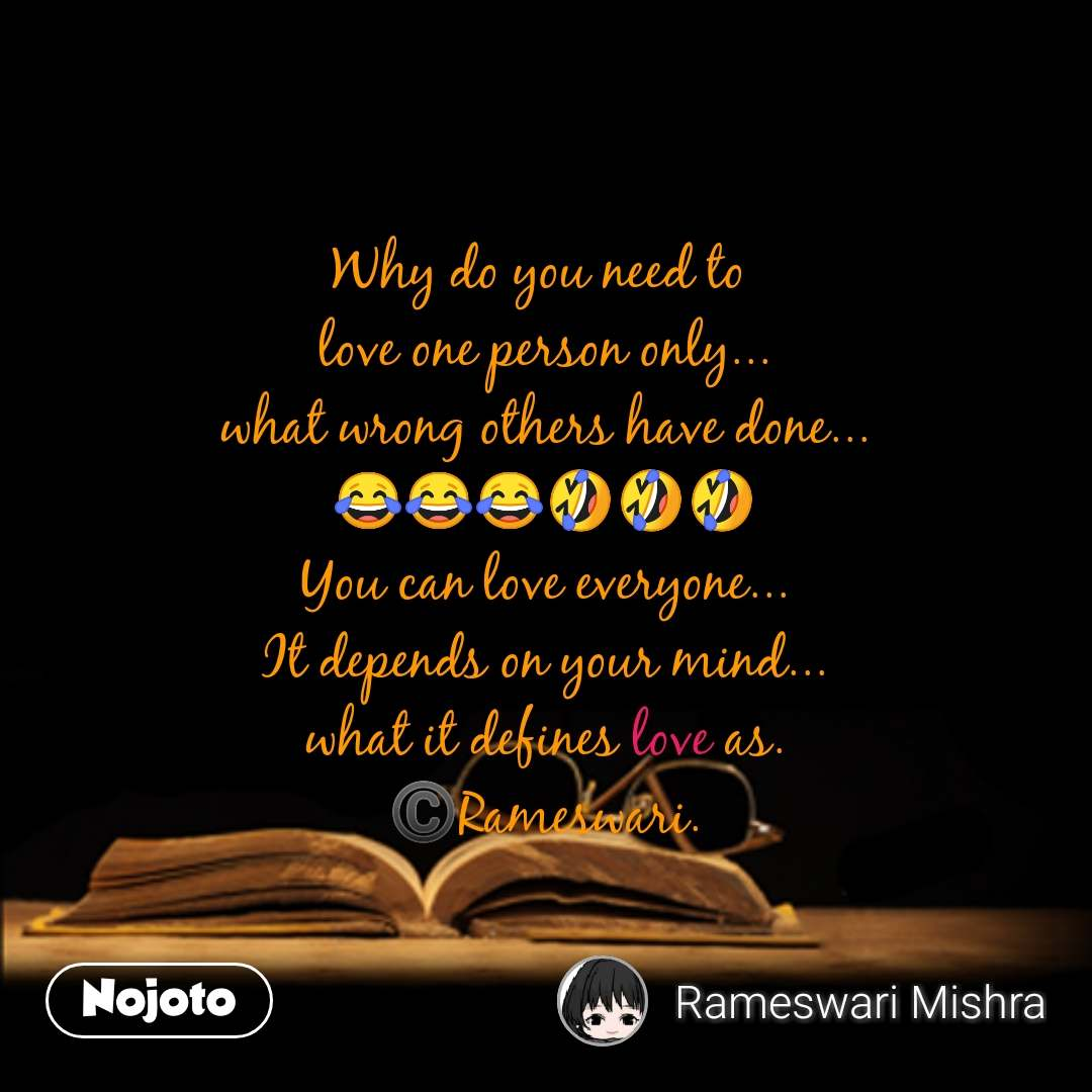 Why do you need to  love one person only... what wrong others have done... 😂😂😂🤣🤣🤣 You can love everyone... It depends on your mind... what it defines love as. ©️Rameswari. #NojotoQuote