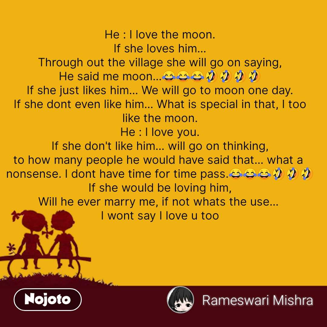 He : I love the moon. If she loves him... Through out the village she will go on saying, He said me moon...😂😂😂🤣🤣🤣🤣 If she just likes him... We will go to moon one day. If she dont even like him... What is special in that, I too like the moon. He : I love you. If she don't like him... will go on thinking, to how many people he would have said that... what a  nonsense. I dont have time for time pass.😂😂😂🤣🤣🤣 If she would be loving him, Will he ever marry me, if not whats the use...  I wont say I love u too #NojotoQuote