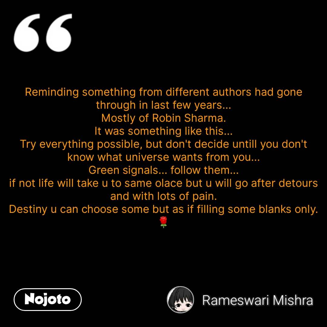 Reminding something from different authors had gone through in last few years... Mostly of Robin Sharma. It was something like this... Try everything possible, but don't decide untill you don't know what universe wants from you... Green signals... follow them... if not life will take u to same olace but u will go after detours and with lots of pain. Destiny u can choose some but as if filling some blanks only. 🌹  #NojotoQuote