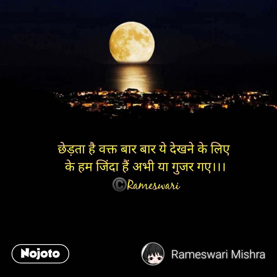 Moon quotes in hindi छेड़ता है वक्त बार बार ये देखने के लिए  के हम जिंदा हैं अभी या गुजर गए।।। ©️Rameswari #NojotoQuote