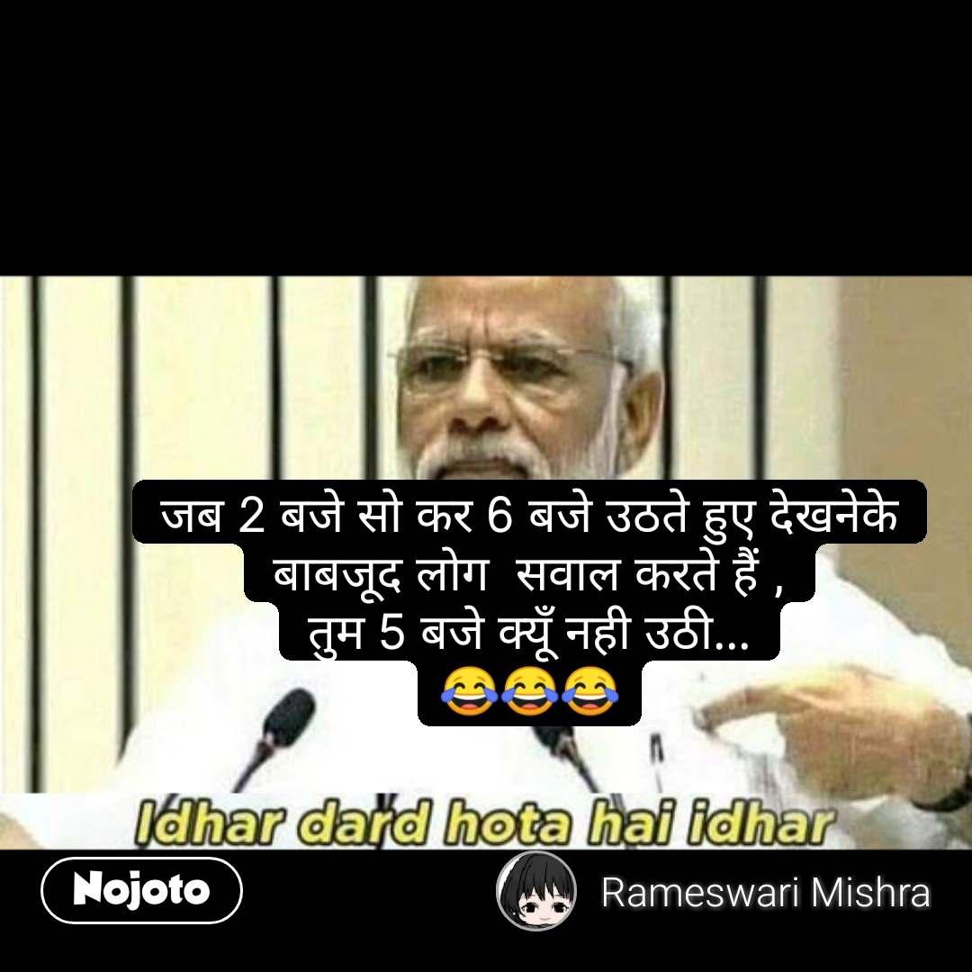Narendra Modi says जब 2 बजे सो कर 6 बजे उठते हुए देखनेके बाबजूद लोग  सवाल करते हैं , तुम 5 बजे क्यूँ नही उठी... 😂😂😂 #NojotoQuote