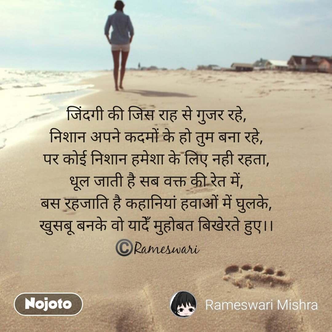 Travel quotes in Hindi जिंदगी की जिस राह से गुजर रहे, निशान अपने कदमों के हो तुम बना रहे, पर कोई निशान हमेशा के लिए नही रहता, धूल जाती है सब वक्त की रेत में, बस रहजाति है कहानियां हवाओं में घुलके, खुसबू बनके वो यादेँ मुहोबत बिखेरते हुए।। ©️Rameswari #NojotoQuote