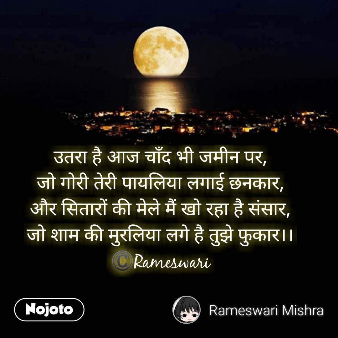 Moon quotes in hindi उतरा है आज चाँद भी जमीन पर, जो गोरी तेरी पायलिया लगाई छनकार, और सितारों की मेले मैं खो रहा है संसार, जो शाम की मुरलिया लगे है तुझे फुकार।। ©️Rameswari  #NojotoQuote