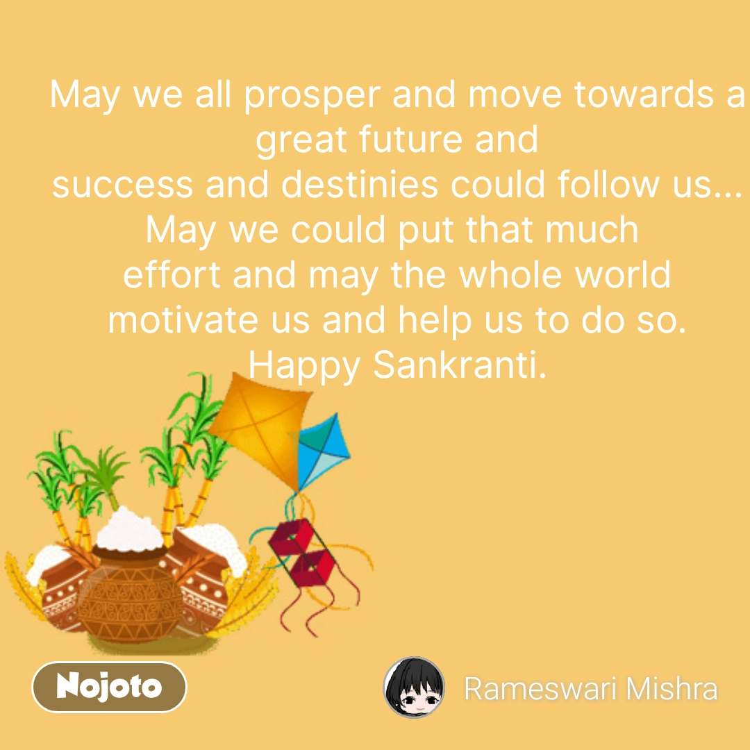 May we all prosper and move towards a great future and  success and destinies could follow us...  May we could put that much  effort and may the whole world motivate us and help us to do so. Happy Sankranti. #NojotoQuote