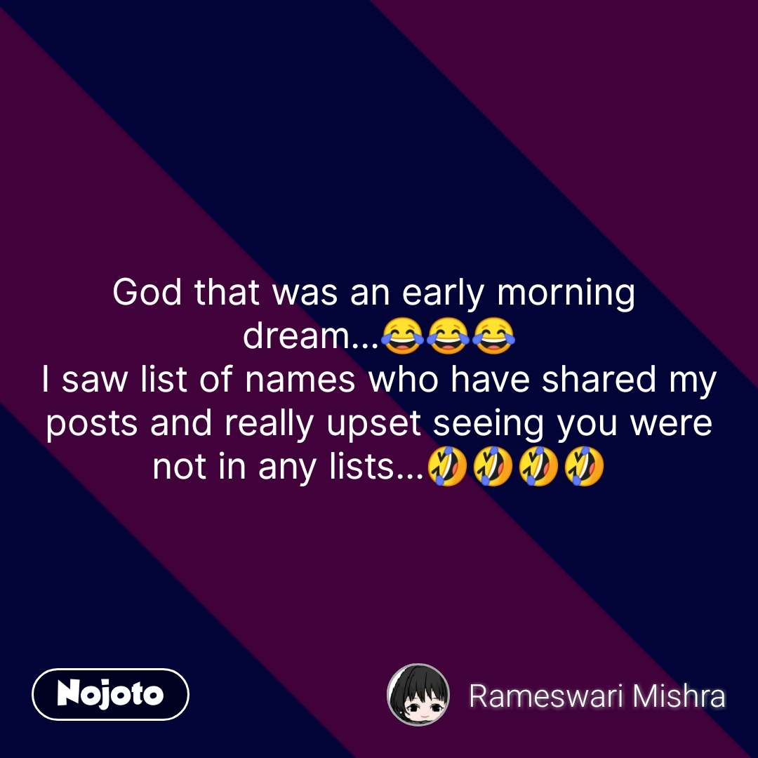 God that was an early morning  dream...😂😂😂 I saw list of names who have shared my posts and really upset seeing you were not in any lists...🤣🤣🤣🤣 #NojotoQuote