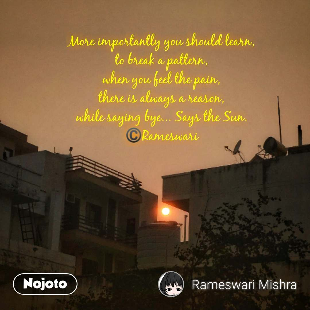 Sooraj quotes in Hindi More importantly you should learn, to break a pattern, when you feel the pain, there is always a reason, while saying bye... Says the Sun. ©️Rameswari #NojotoQuote