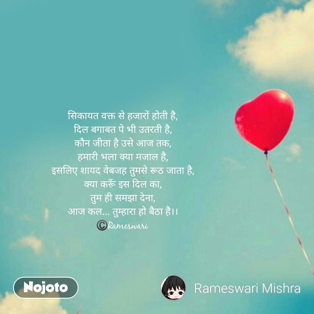 Love Shayari in Hindi सिकायत वक्त से हजारों होती है, दिल बगाबत पे भी उतरती है, कौन जीता है उसे आज तक, हमारी भला क्या मजाल है, इसलिए शायद वेबजह तुमसे रूठ जाता है, क्या करूँ इस दिल का, तुम ही समझा देना, आज कल... तुम्हारा हो बैठा है।। ©️Rameswari    #NojotoQuote
