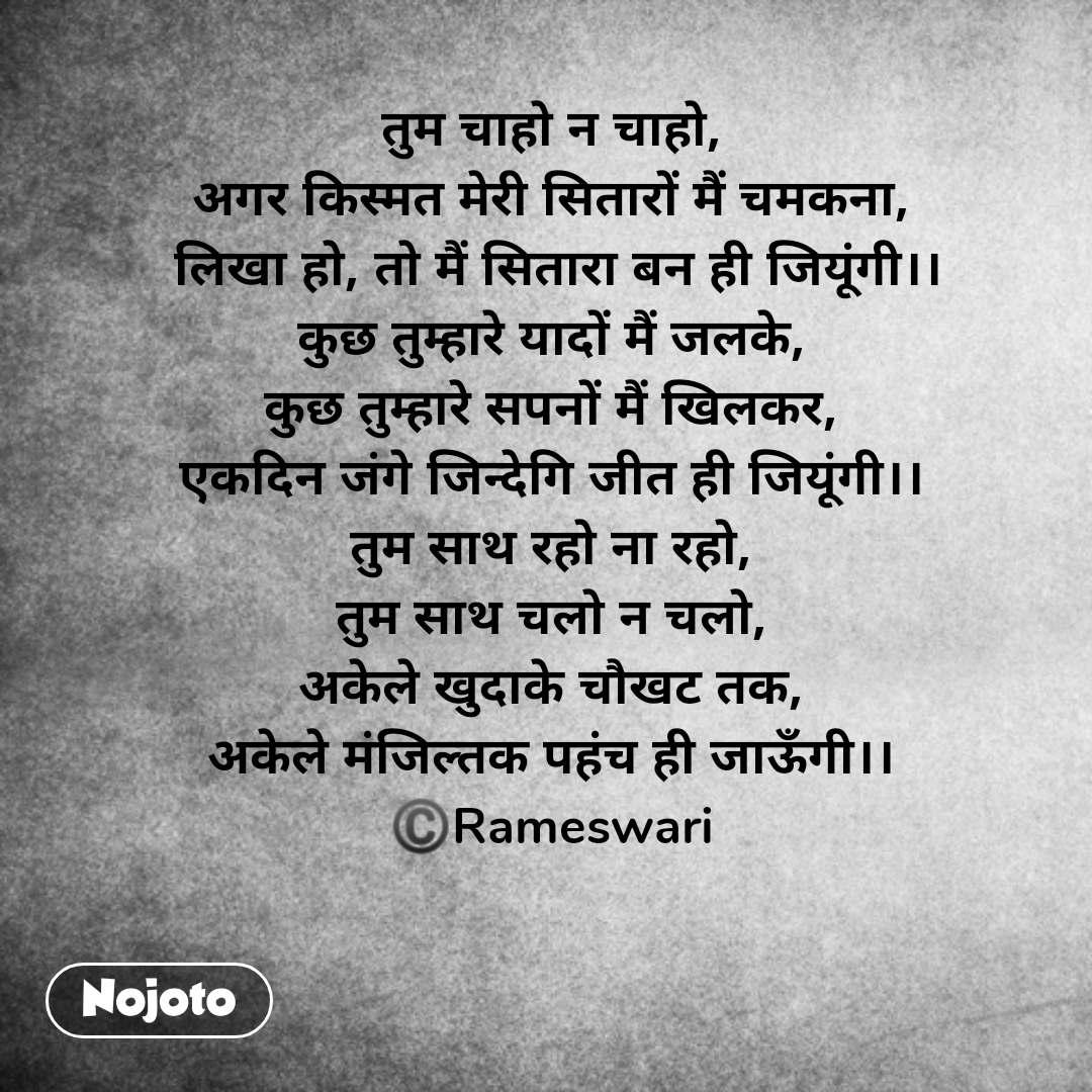 Hindi SMS shayari  तुम चाहो न चाहो, अगर किस्मत मेरी सितारों मैं चमकना,  लिखा हो, तो मैं सितारा बन ही जियूंगी।। कुछ तुम्हारे यादों मैं जलके, कुछ तुम्हारे सपनों मैं खिलकर, एकदिन जंगे जिन्देगि जीत ही जियूंगी।। तुम साथ रहो ना रहो, तुम साथ चलो न चलो, अकेले खुदाके चौखट तक, अकेले मंजिल्तक पहंच ही जाऊँगी।। ©️Rameswari   #NojotoQuote
