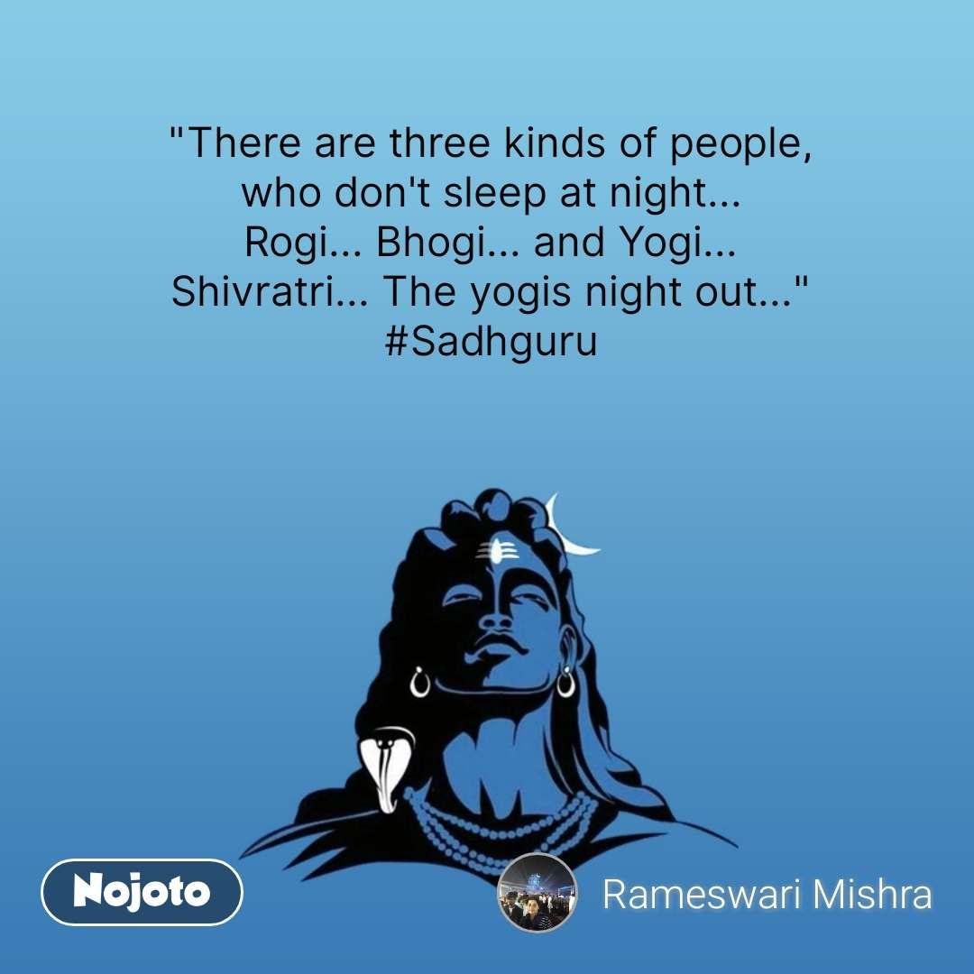 """There are three kinds of people, who don't sleep at night... Rogi... Bhogi... and Yogi... Shivratri... The yogis night out..."" #Sadhguru  #NojotoQuote"