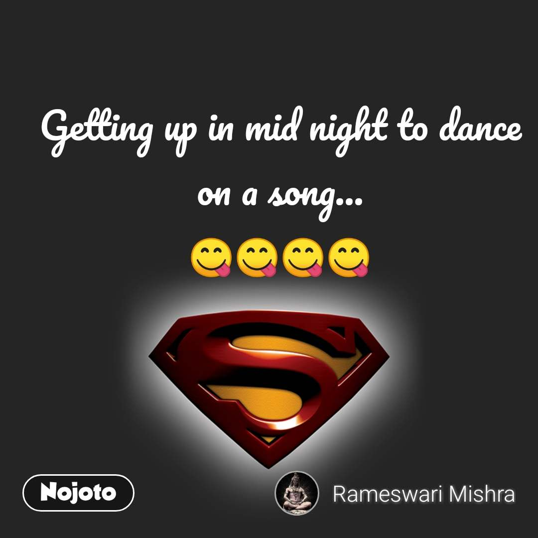 Getting up in mid night to dance on a song
