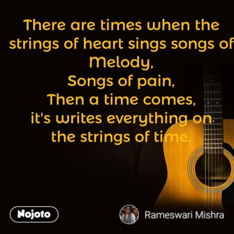 There are times when the strings of heart sings songs of Melody, Songs of pain, Then a time comes, it's writes everything on the strings of time. #NojotoQuote