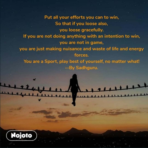 Put all your efforts you can to win, So that if you loose also, you loose gracefully. If you are not doing anything with an intention to win, you are not in game, you are just making nuisance and waste of life and energy forces. You are a Sport, play best of yourself, no matter what! --By Sadhguru. #NojotoQuote