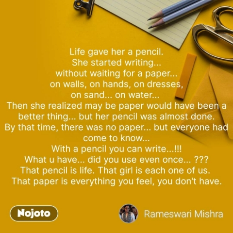 Life gave her a pencil. She started writing... without waiting for a paper... on walls, on hands, on dresses, on sand... on water...  Then she realized may be paper would have been a better thing... but her pencil was almost done. By that time, there was no paper... but everyone had come to know... With a pencil you can write...!!! What u have... did you use even once... ??? That pencil is life. That girl is each one of us.  That paper is everything you feel, you don't have. #NojotoQuote