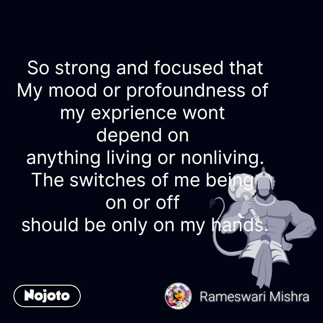 So strong and focused that My mood or profoundness of  my exprience wont  depend on  anything living or nonliving. The switches of me being  on or off  should be only on my hands. #NojotoQuote