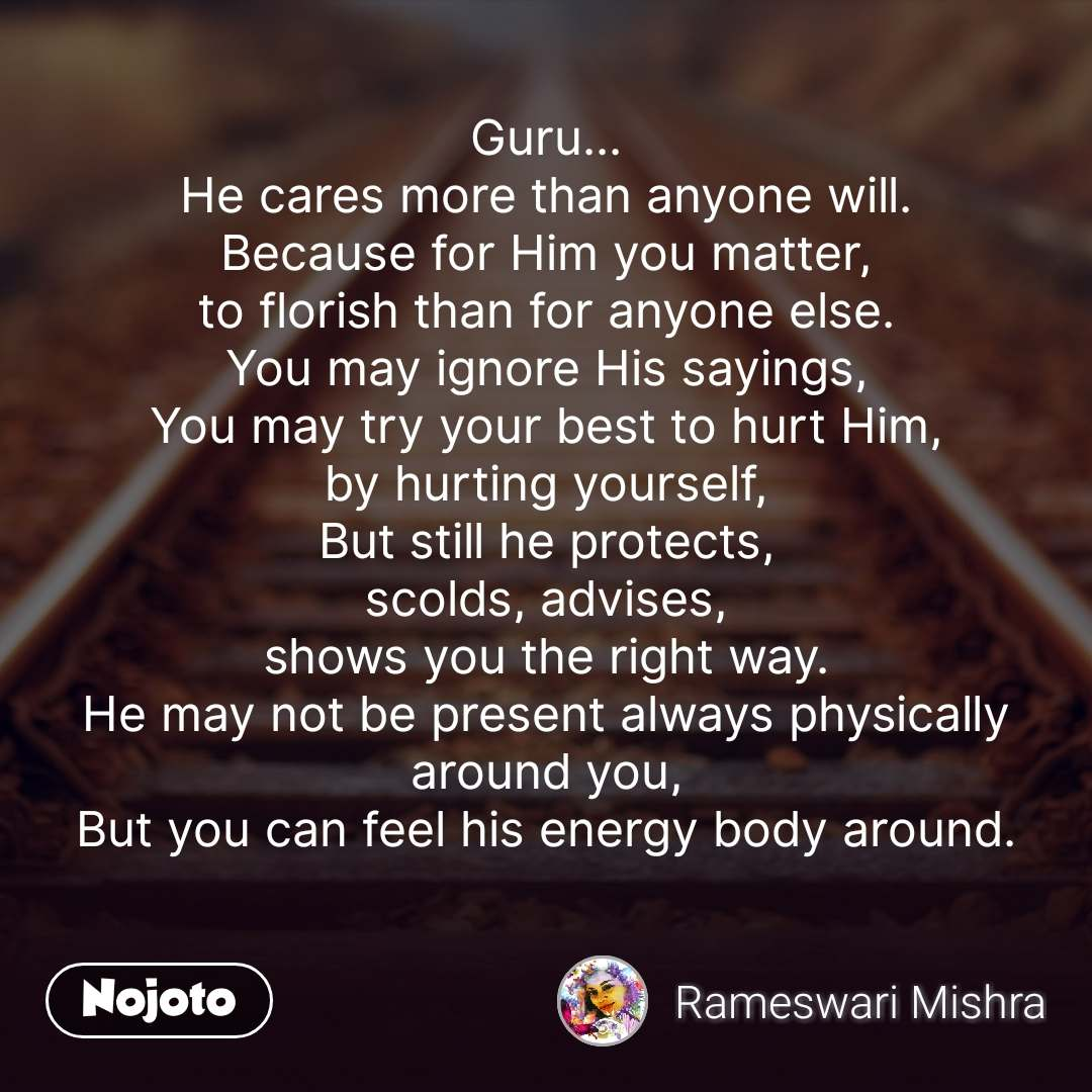 Guru... He cares more than anyone will. Because for Him you matter, to florish than for anyone else. You may ignore His sayings, You may try your best to hurt Him, by hurting yourself, But still he protects, scolds, advises, shows you the right way. He may not be present always physically around you, But you can feel his energy body around.   #NojotoQuote