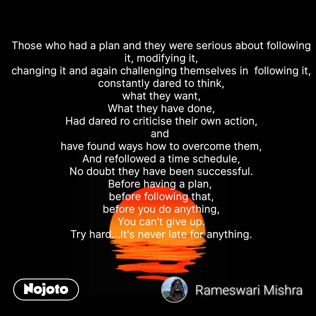Those who had a plan and they were serious about following it, modifying it, changing it and again challenging themselves in  following it, constantly dared to think, what they want, What they have done, Had dared ro criticise their own action, and  have found ways how to overcome them, And refollowed a time schedule, No doubt they have been successful. Before having a plan,  before following that, before you do anything, You can't give up. Try hard...It's never late for anything. #NojotoQuote
